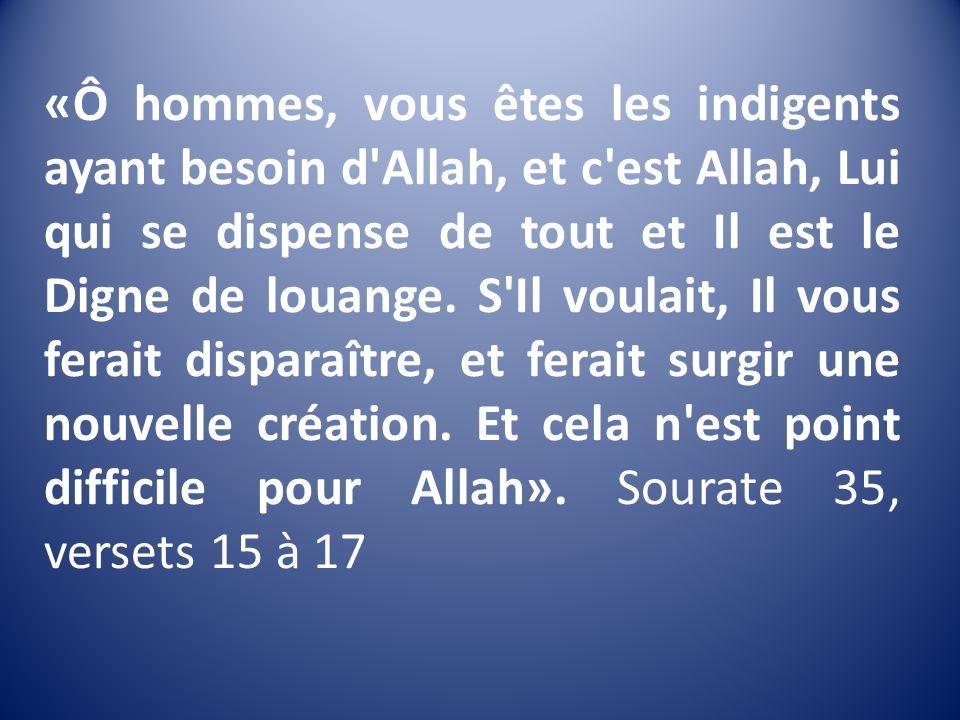 «Ô hommes, vous êtes les indigents ayant besoin d'Allah, et c'est Allah, Lui qui se dispense de tout et Il est le Digne de louange. S'Il voulait, Il v