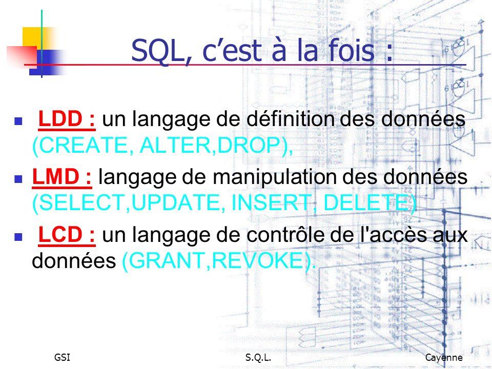GSIS.Q.L.Cayenne SQL, cest à la fois : LDD : un langage de définition des données (CREATE, ALTER,DROP), LMD : langage de manipulation des données (SEL