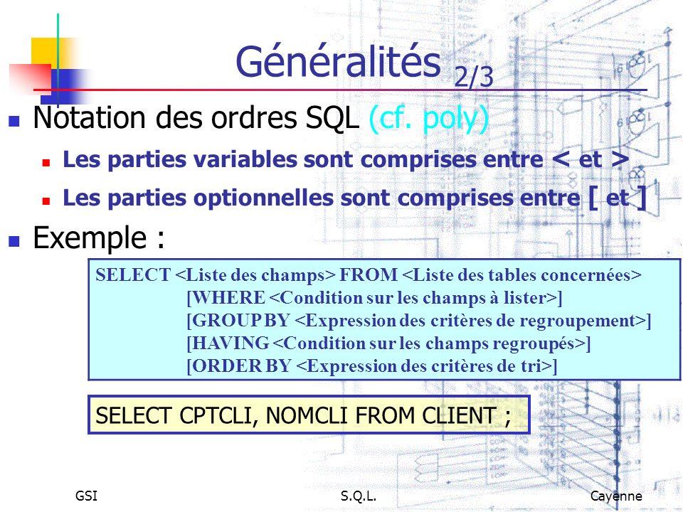 GSIS.Q.L.Cayenne Généralités 2/3 Notation des ordres SQL (cf. poly) Les parties variables sont comprises entre Les parties optionnelles sont comprises