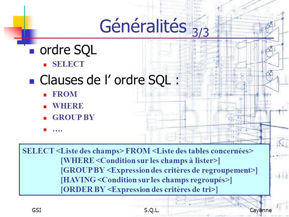 GSIS.Q.L.Cayenne Généralités 3/3 ordre SQL SELECT Clauses de l ordre SQL : FROM WHERE GROUP BY …. SELECT FROM [WHERE ] [GROUP BY ] [HAVING ] [ORDER BY