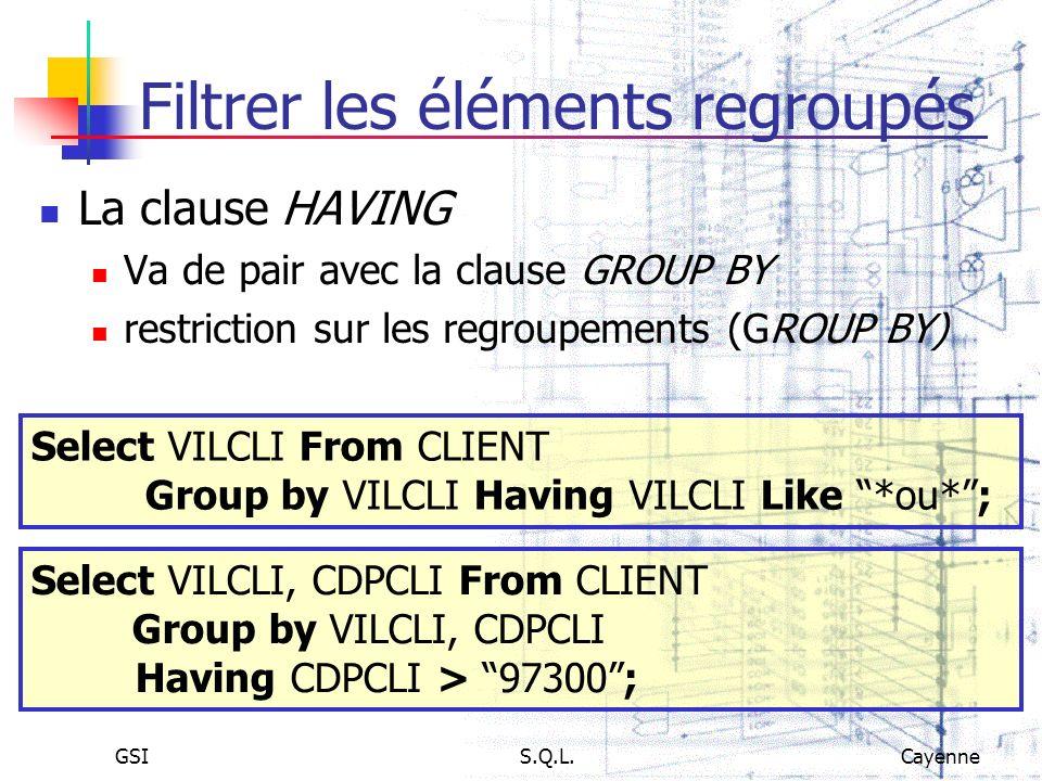 GSIS.Q.L.Cayenne Filtrer les éléments regroupés La clause HAVING Va de pair avec la clause GROUP BY restriction sur les regroupements (GROUP BY) Selec