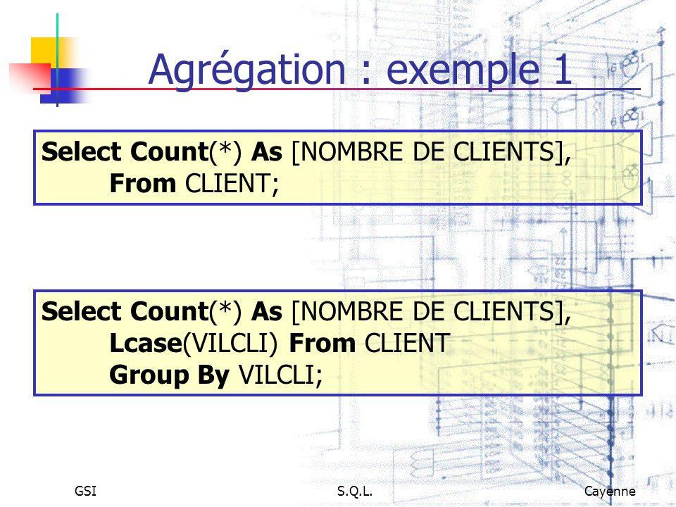 GSIS.Q.L.Cayenne Agrégation : exemple 1 Select Count(*) As [NOMBRE DE CLIENTS], From CLIENT; Select Count(*) As [NOMBRE DE CLIENTS], Lcase(VILCLI) Fro