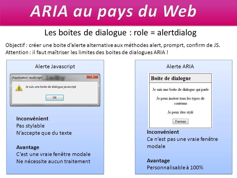 Les boites de dialogue : role = alertdialog Inconvénient Pas stylable Naccepte que du texte Avantage Cest une vraie fenêtre modale Ne nécessite aucun