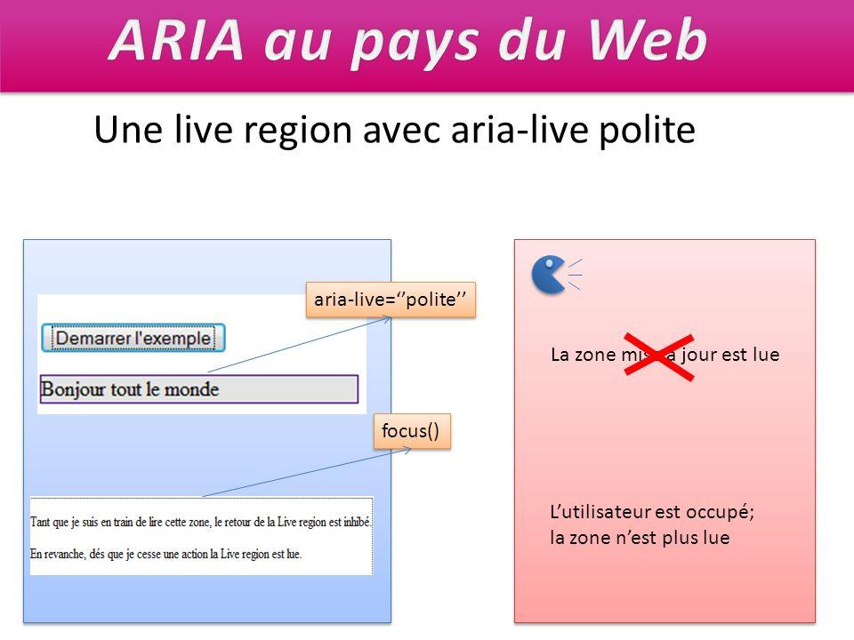 Une live region avec aria-live polite La zone mise à jour est lue aria-live=polite Lutilisateur est occupé; la zone nest plus lue focus()