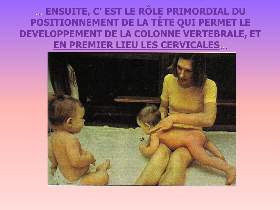 …ET ENFIN, BEBE MARCHE... … … ET CELA PERMET LA FORMATION DEFINITIVE DES COURBURES VERTEBRALES