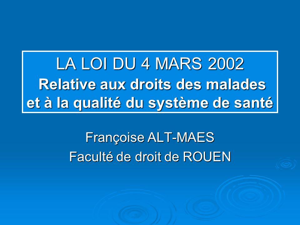 LA LOI DU 4 MARS 2002 Relative aux droits des malades et à la qualité du système de santé Françoise ALT-MAES Faculté de droit de ROUEN