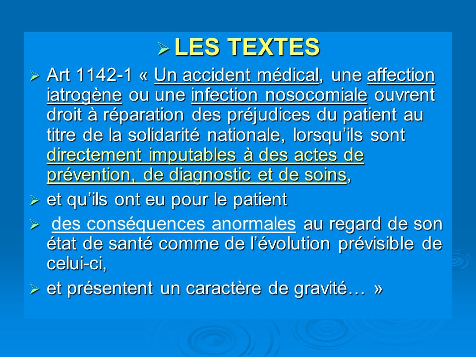 LES TEXTES LES TEXTES Art 1142-1 « Un accident médical, une affection iatrogène ou une infection nosocomiale ouvrent droit à réparation des préjudices