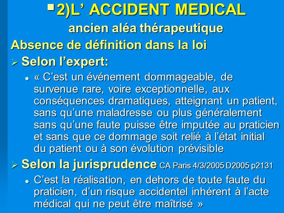 2)L ACCIDENT MEDICAL 2)L ACCIDENT MEDICAL ancien aléa thérapeutique Absence de définition dans la loi Selon lexpert: Selon lexpert: « Cest un événemen