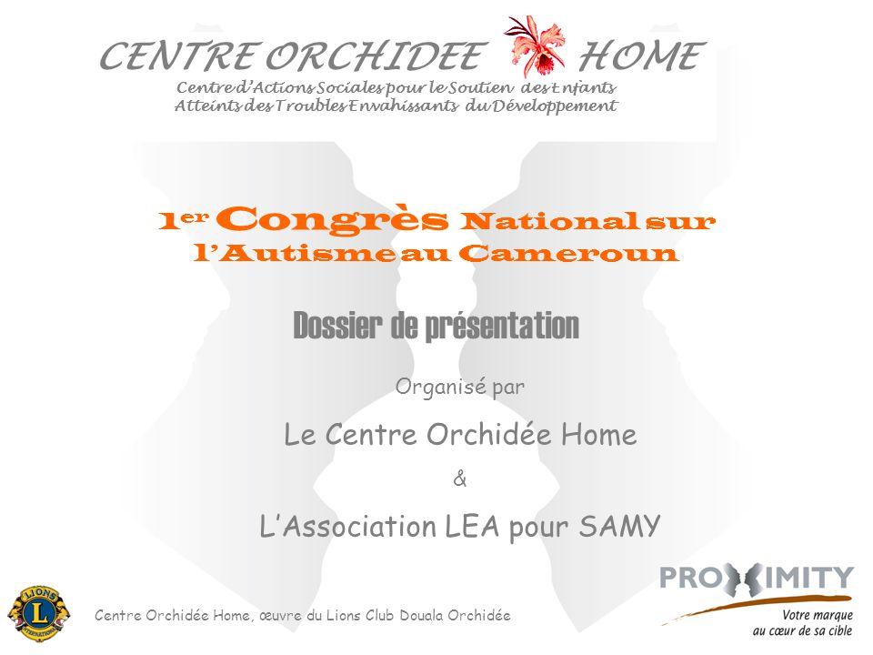 Centre Orchidée Home, œuvre du Lions Club Douala Orchidée Dossier de présentation 1 er Congrès National sur lAutisme au Cameroun Organisé par Le Centr