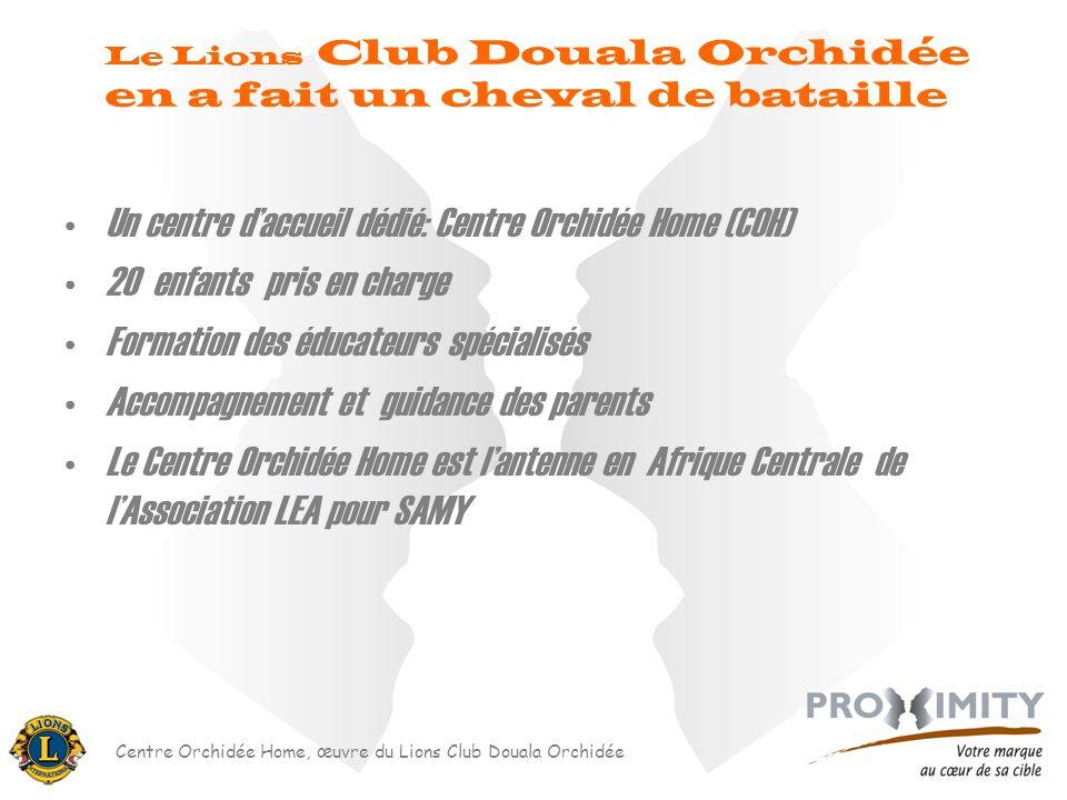 Centre Orchidée Home, œuvre du Lions Club Douala Orchidée Un centre daccueil dédié: Centre Orchidée Home (COH) 20 enfants pris en charge Formation des