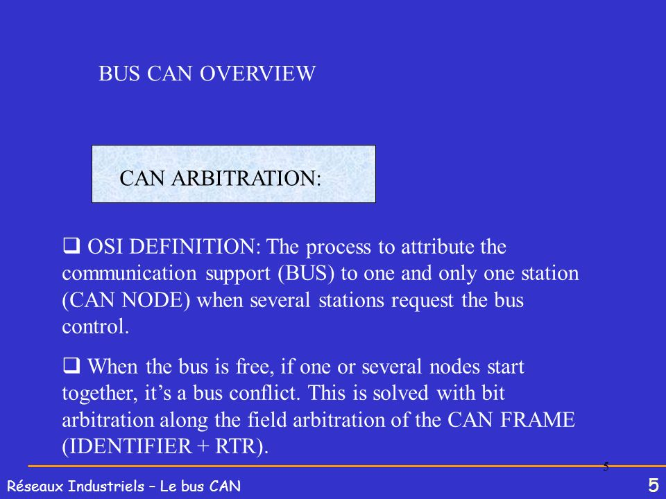 5 Réseaux Industriels – Le bus CAN 5 BUS CAN OVERVIEW CAN ARBITRATION: OSI DEFINITION: The process to attribute the communication support (BUS) to one