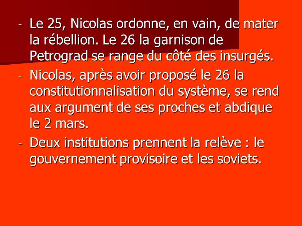 - Le 25, Nicolas ordonne, en vain, de mater la rébellion. Le 26 la garnison de Petrograd se range du côté des insurgés. - Nicolas, après avoir proposé
