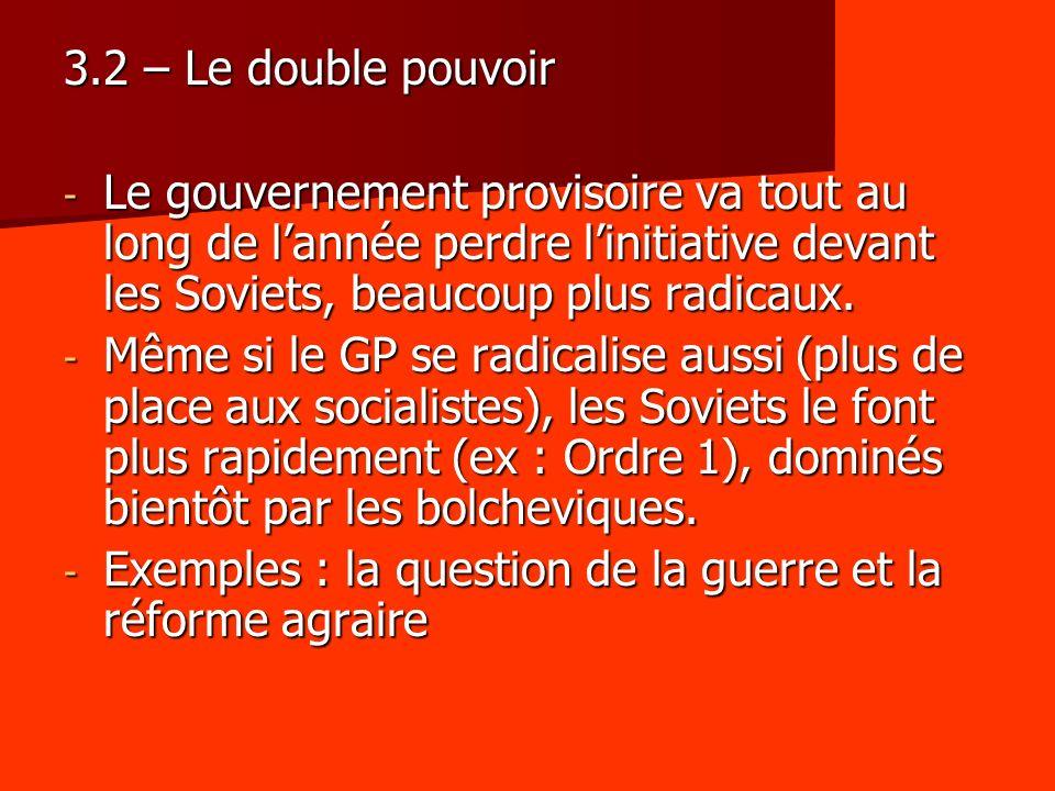 3.2 – Le double pouvoir - Le gouvernement provisoire va tout au long de lannée perdre linitiative devant les Soviets, beaucoup plus radicaux. - Même s