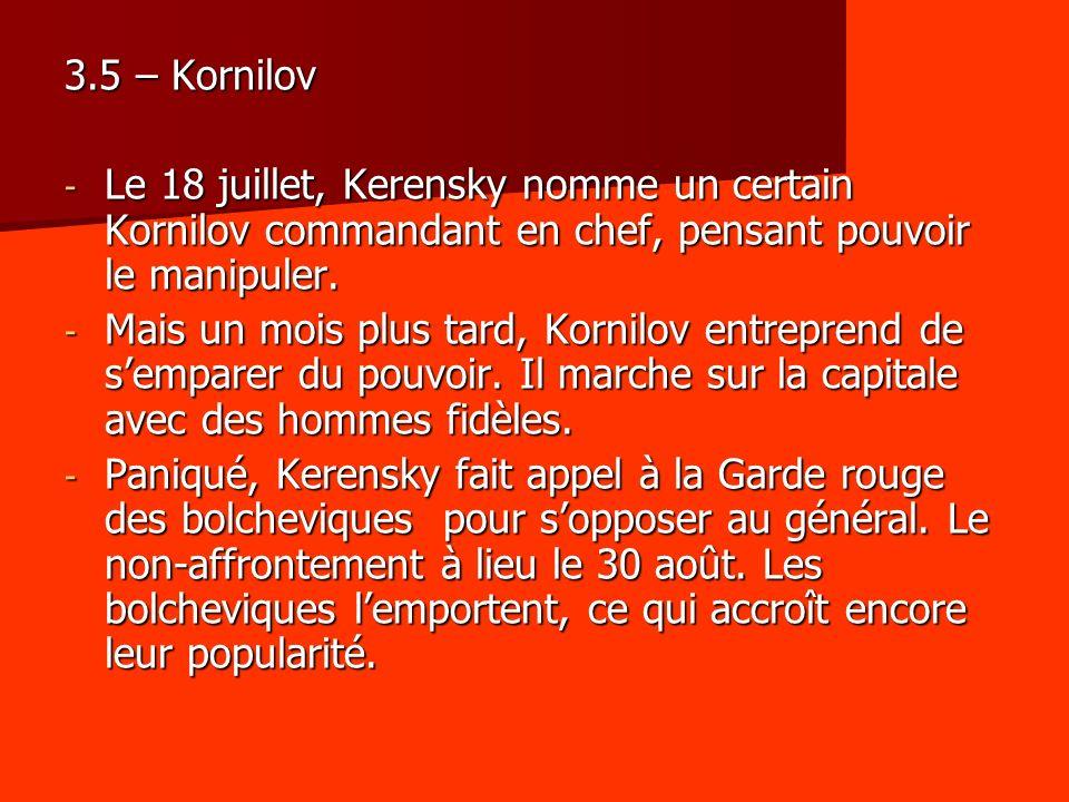 3.5 – Kornilov - Le 18 juillet, Kerensky nomme un certain Kornilov commandant en chef, pensant pouvoir le manipuler. - Mais un mois plus tard, Kornilo