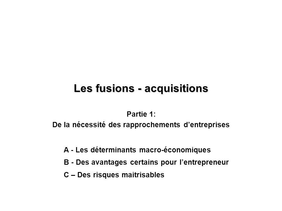 Les fusions - acquisitions Partie 1: De la nécessité des rapprochements dentreprises A - Les déterminants macro-économiques B - Des avantages certains