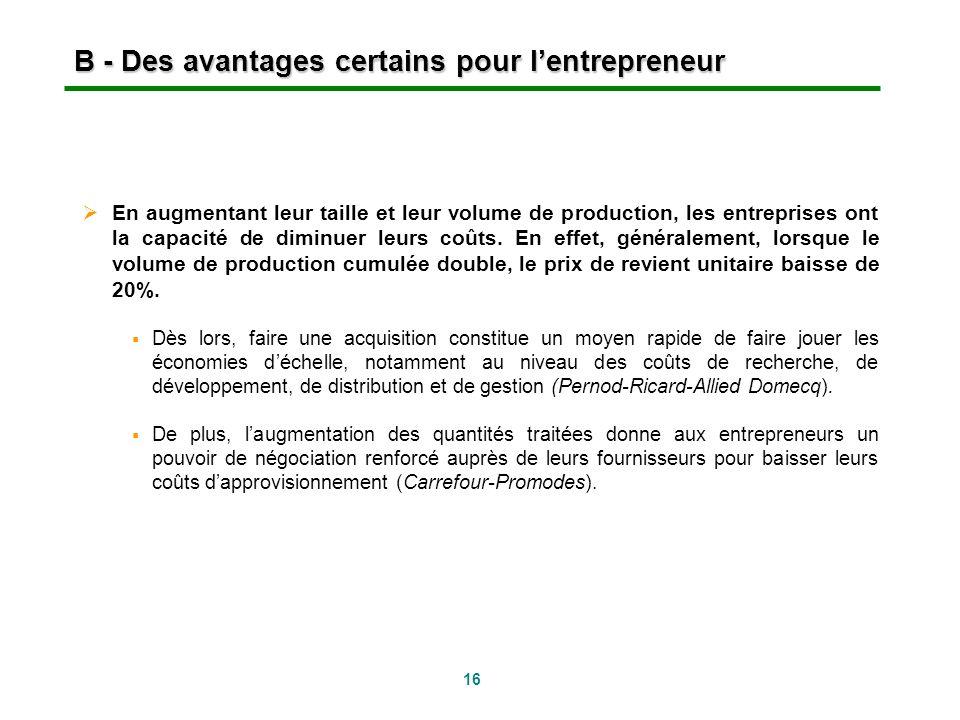 16 B - Des avantages certains pour lentrepreneur En augmentant leur taille et leur volume de production, les entreprises ont la capacité de diminuer l