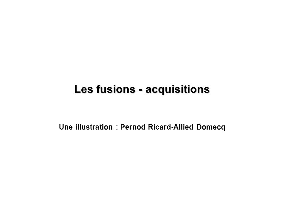 Les fusions - acquisitions Une illustration : Pernod Ricard-Allied Domecq