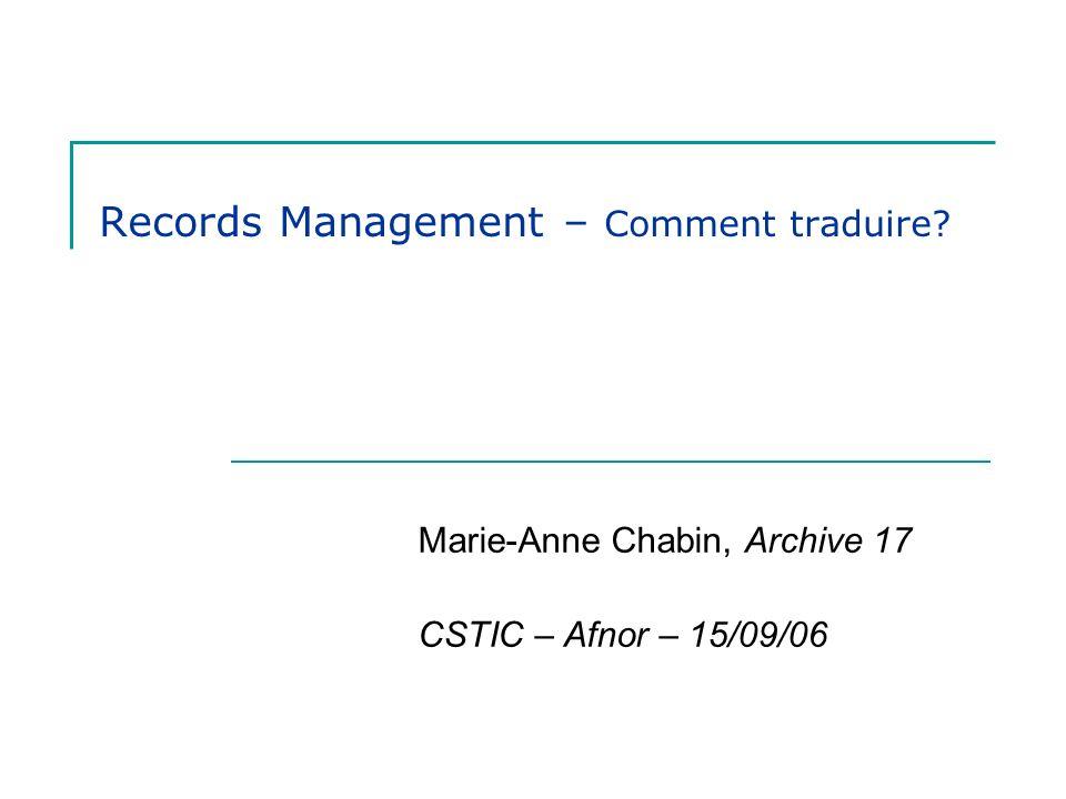 Records Management – Comment traduire? Marie-Anne Chabin, Archive 17 CSTIC – Afnor – 15/09/06