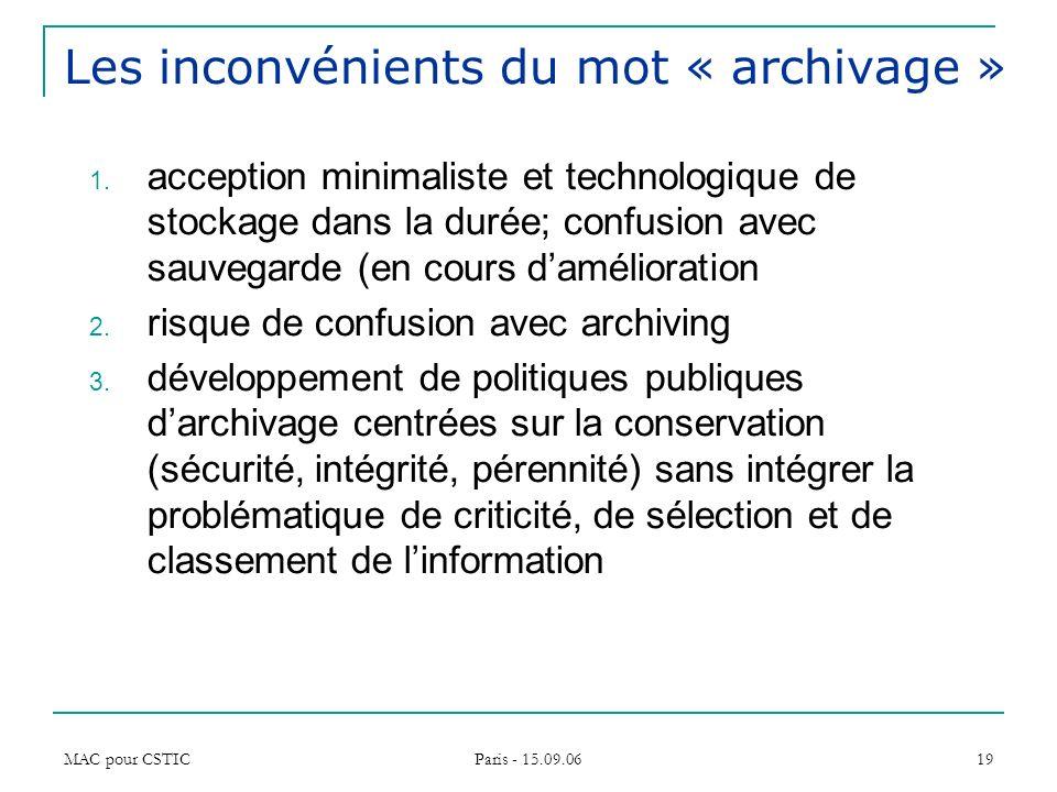 MAC pour CSTIC Paris - 15.09.06 19 Les inconvénients du mot « archivage » 1. acception minimaliste et technologique de stockage dans la durée; confusi
