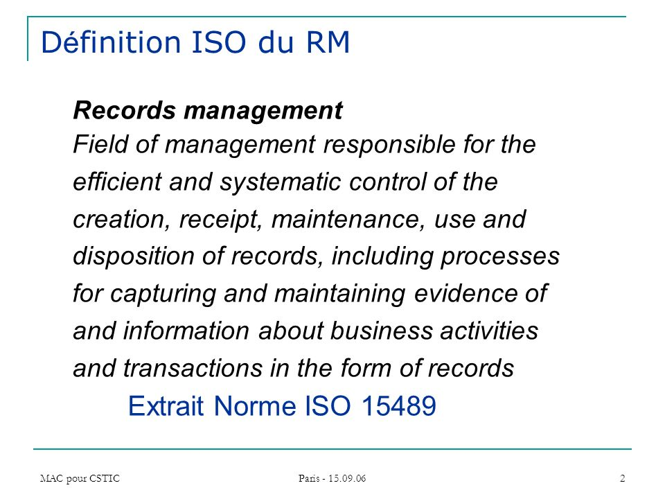 MAC pour CSTIC Paris - 15.09.06 2 D é finition ISO du RM Records management Field of management responsible for the efficient and systematic control o