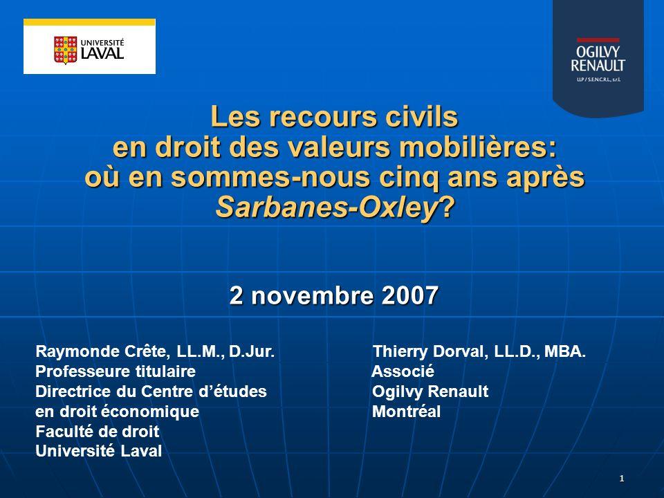 1 Les recours civils en droit des valeurs mobilières: où en sommes-nous cinq ans après Sarbanes-Oxley? 2 novembre 2007 Raymonde Crête, LL.M., D.Jur. T