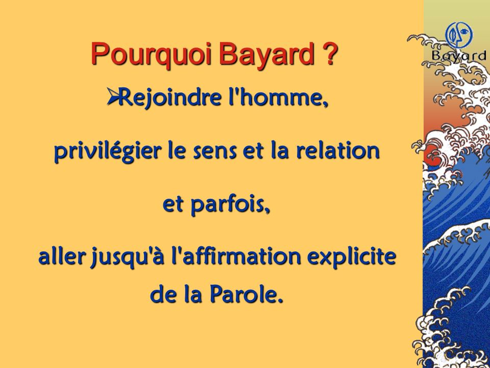 Pourquoi Bayard ? Rejoindre Rejoindre l'homme, privilégier le sens et la relation et parfois, aller jusqu'à l'affirmation explicite de la Parole.