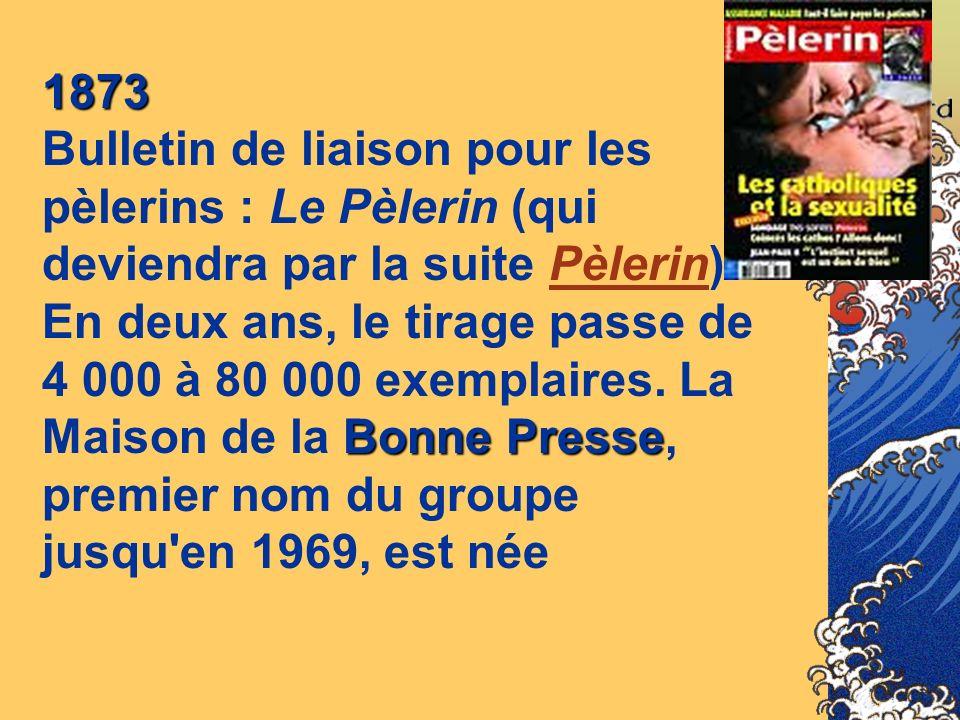1873 Bulletin de liaison pour les pèlerins : Le Pèlerin (qui deviendra par la suite Pèlerin).Pèlerin En deux ans, le tirage passe de Bonne Presse 4 00