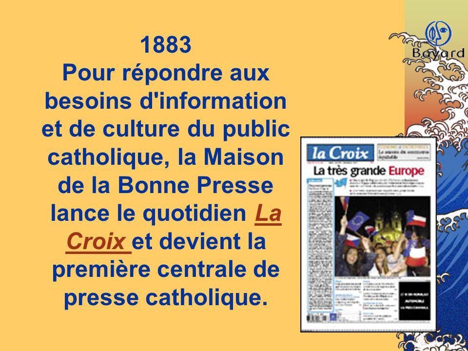 1883 Pour répondre aux besoins d'information et de culture du public catholique, la Maison de la Bonne Presse lance le quotidien La Croix et devient l