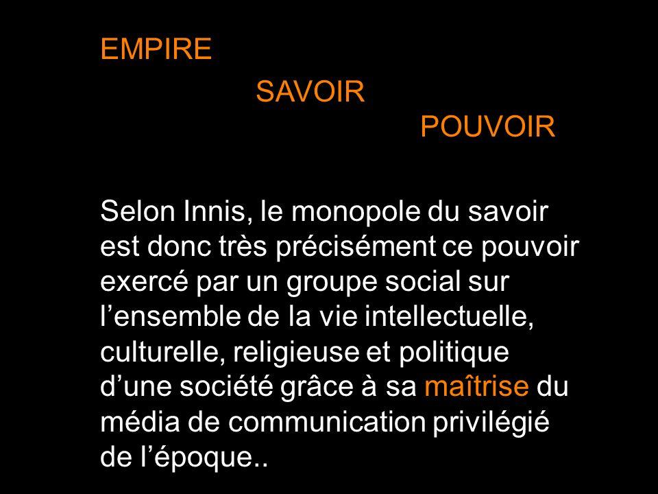 EMPIRE SAVOIR POUVOIR Selon Innis, le monopole du savoir est donc très précisément ce pouvoir exercé par un groupe social sur lensemble de la vie inte