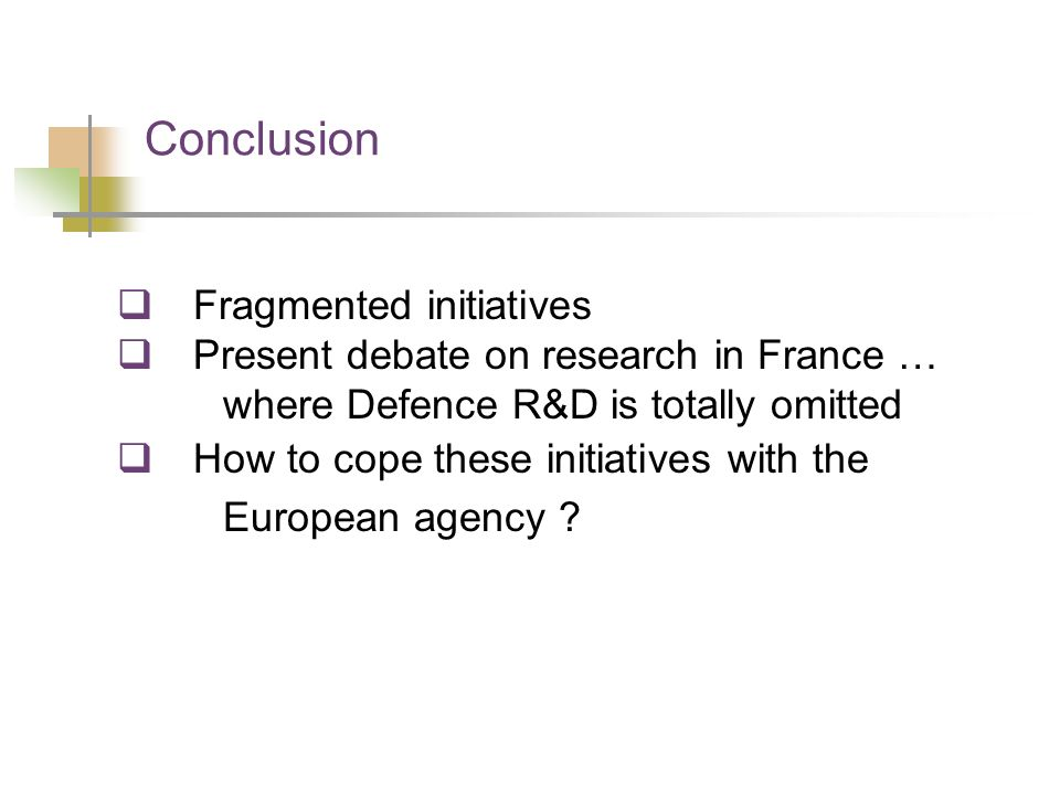 Conclusion Fragmented initiatives Present debate on research in France … where Defence R&D is totally omitted How to cope these initiatives with the E