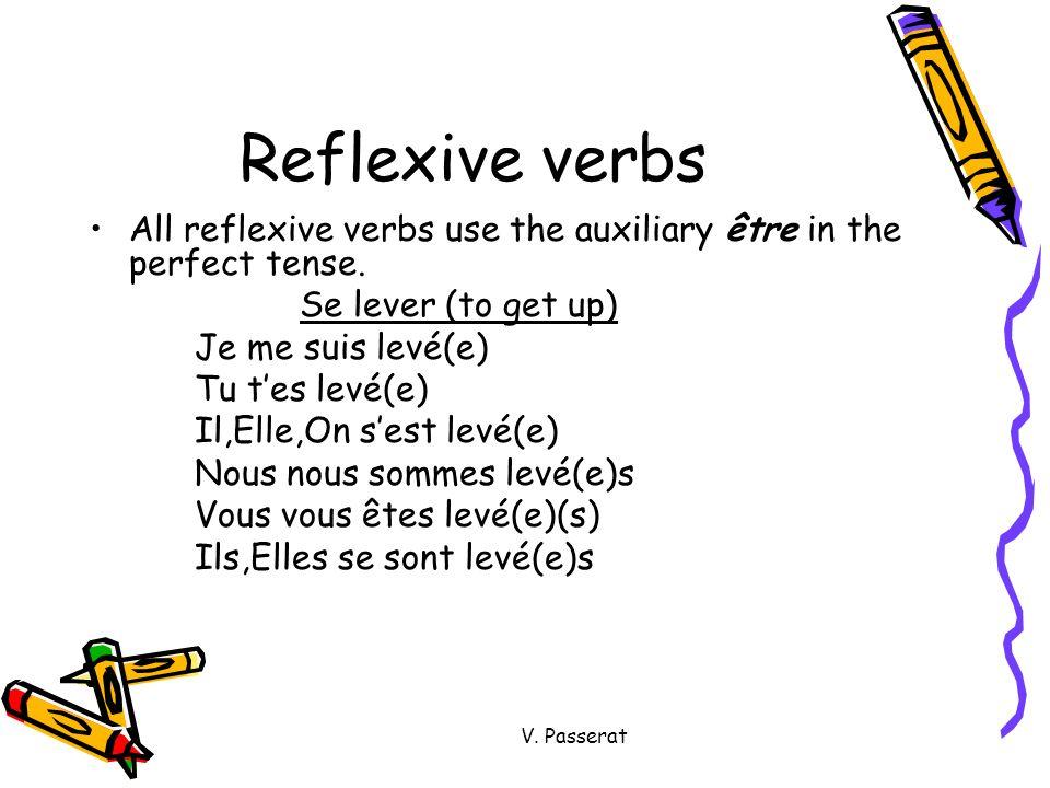 V. Passerat Reflexive verbs All reflexive verbs use the auxiliary être in the perfect tense. Se lever (to get up) Je me suis levé(e) Tu tes levé(e) Il