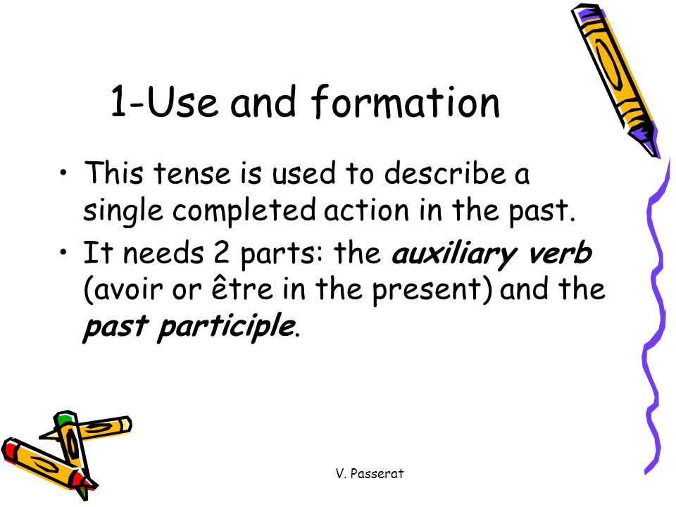 V. Passerat 1-Use and formation This tense is used to describe a single completed action in the past. It needs 2 parts: the auxiliary verb (avoir or ê