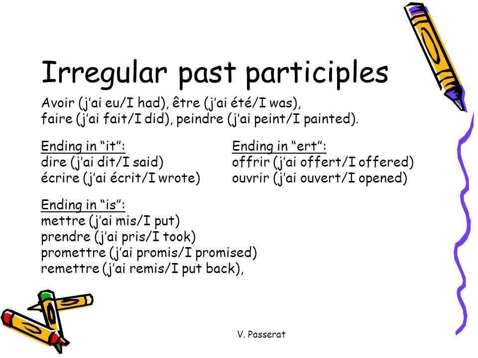 V. Passerat Irregular past participles Avoir (jai eu/I had), être (jai été/I was), faire (jai fait/I did), peindre (jai peint/I painted). Ending in it