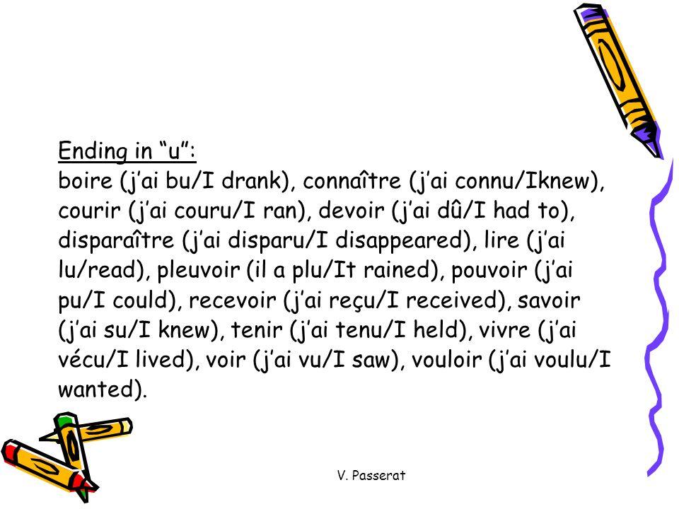 V. Passerat Ending in u: boire (jai bu/I drank), connaître (jai connu/Iknew), courir (jai couru/I ran), devoir (jai dû/I had to), disparaître (jai dis