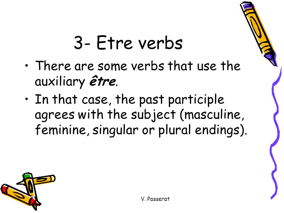 V. Passerat 3- Etre verbs There are some verbs that use the auxiliary être. In that case, the past participle agrees with the subject (masculine, femi