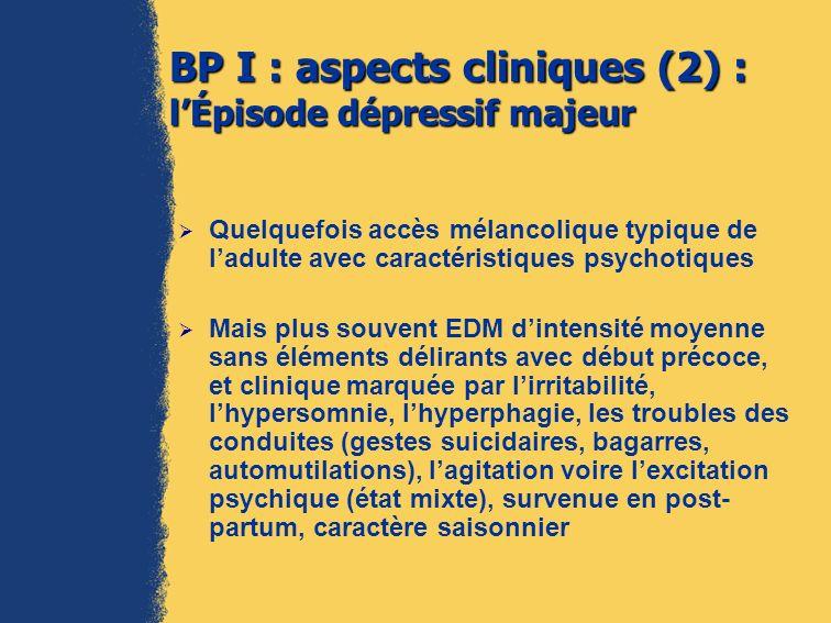 BP II : aspects cliniques souvent trompeurs Épisode dépressif majeur (cf BP I) : le masque le plus fréquent (60 % des bipolaires ont eu antérieurement ce diagnostic) 1, avec récidives, comorbidités fréquentes (usage de SPA, troubles de la personnalité) Il existe souvent des symptômes de mixité Un repérage précoce déventuels ATCD personnels dhypomanie (même brève), dATCD familiaux de suicide ou de BP, pour permettre une prise en charge adaptée 1