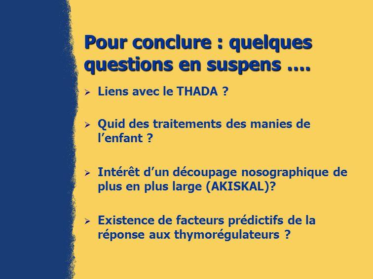 Pour conclure : quelques questions en suspens …. Liens avec le THADA ? Quid des traitements des manies de lenfant ? Intérêt dun découpage nosographiqu