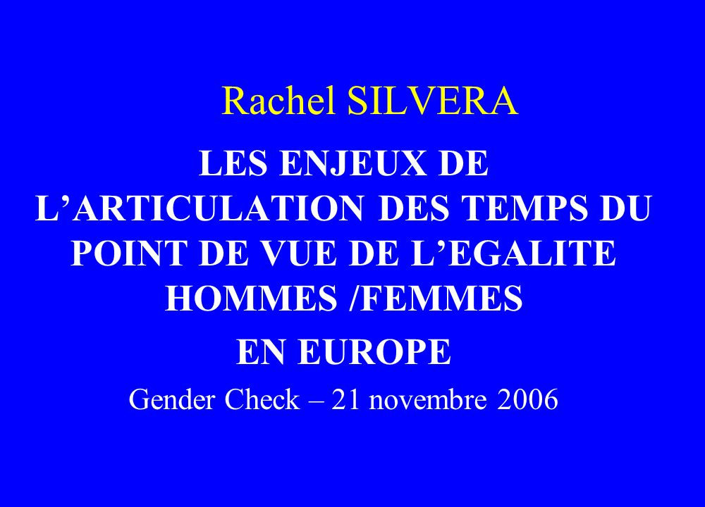 Rachel SILVERA LES ENJEUX DE LARTICULATION DES TEMPS DU POINT DE VUE DE LEGALITE HOMMES /FEMMES EN EUROPE Gender Check – 21 novembre 2006