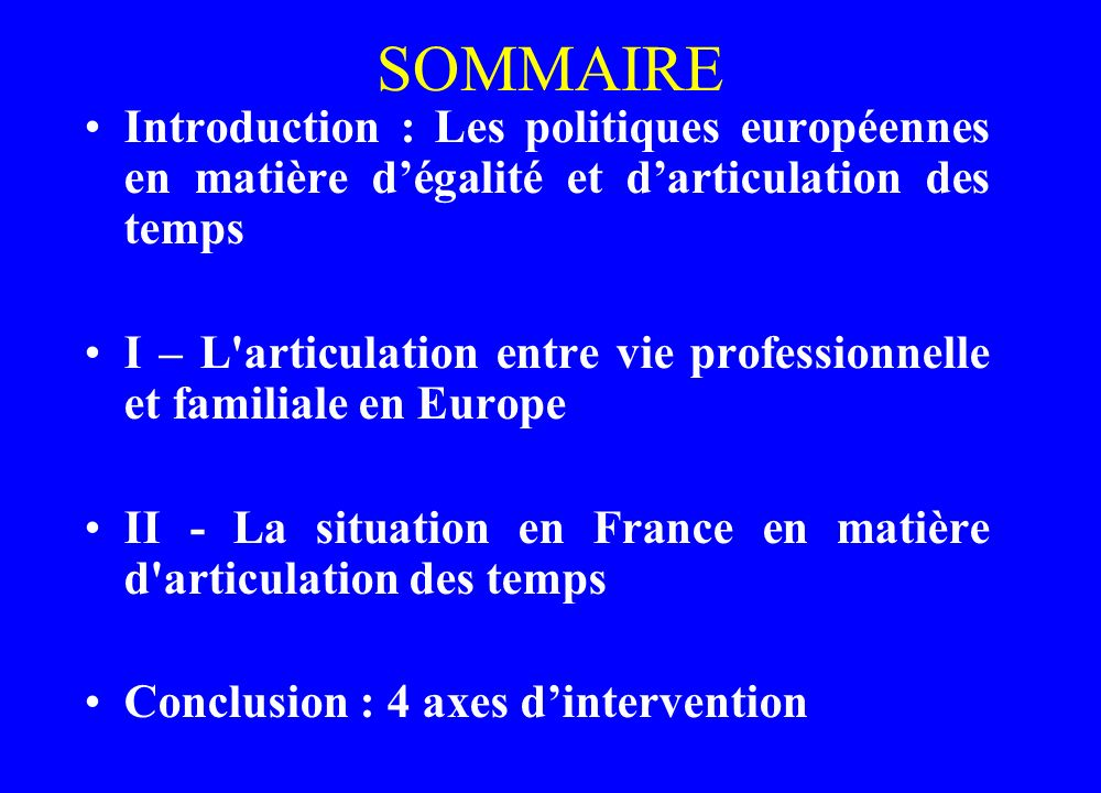 SOMMAIRE Introduction : Les politiques européennes en matière dégalité et darticulation des temps I – L'articulation entre vie professionnelle et fami