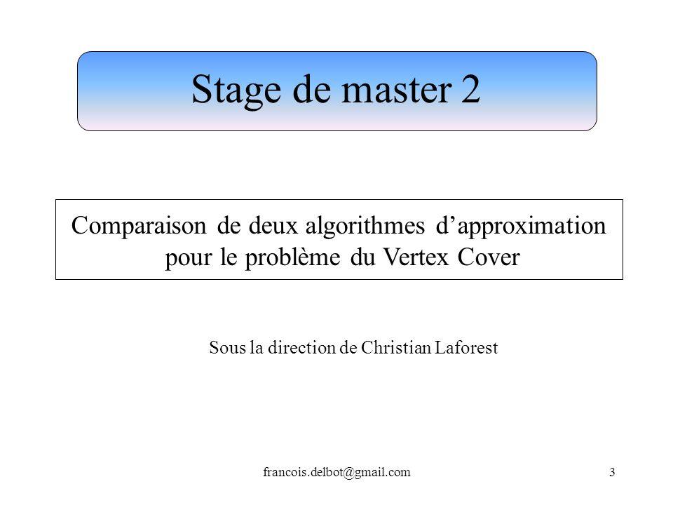 francois.delbot@gmail.com3 Stage de master 2 Comparaison de deux algorithmes dapproximation pour le problème du Vertex Cover Sous la direction de Chri