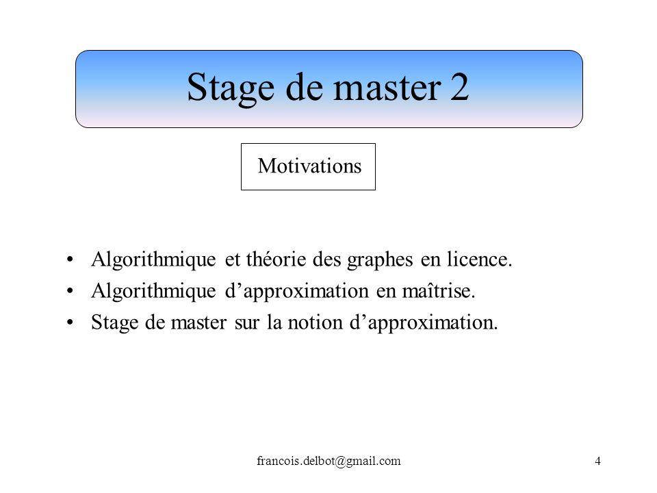francois.delbot@gmail.com4 Stage de master 2 Motivations Algorithmique et théorie des graphes en licence. Algorithmique dapproximation en maîtrise. St