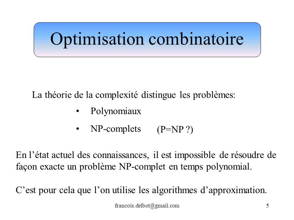francois.delbot@gmail.com5 Optimisation combinatoire La théorie de la complexité distingue les problèmes: Polynomiaux NP-complets En létat actuel des