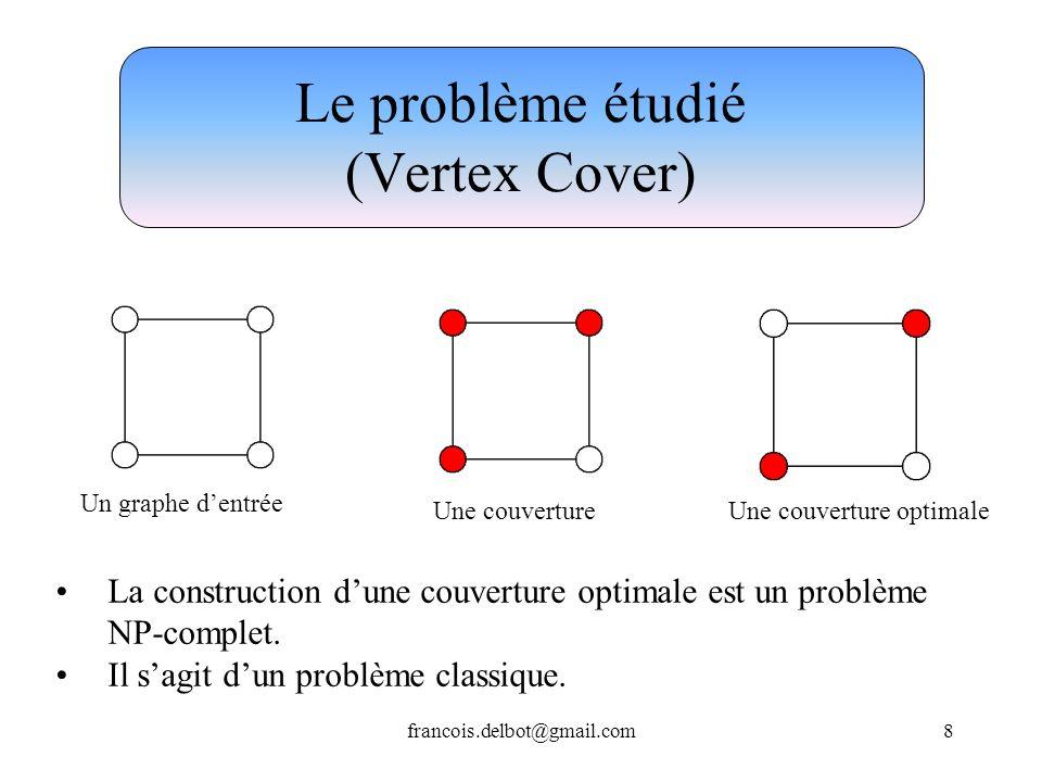 francois.delbot@gmail.com8 Le problème étudié (Vertex Cover) Une couvertureUne couverture optimale La construction dune couverture optimale est un pro