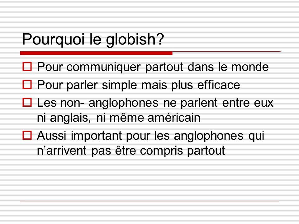 Pourquoi le globish? Pour communiquer partout dans le monde Pour parler simple mais plus efficace Les non- anglophones ne parlent entre eux ni anglais