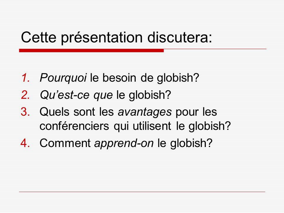 Cette présentation discutera: 1.Pourquoi le besoin de globish? 2.Quest-ce que le globish? 3.Quels sont les avantages pour les conférenciers qui utilis