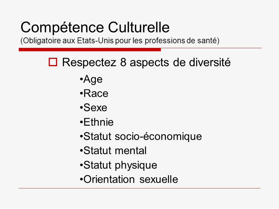Compétence Culturelle (Obligatoire aux Etats-Unis pour les professions de santé) Respectez 8 aspects de diversité Age Race Sexe Ethnie Statut socio-éc