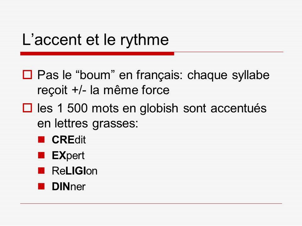 Laccent et le rythme Pas le boum en français: chaque syllabe reçoit +/- la même force les 1 500 mots en globish sont accentués en lettres grasses: CRE