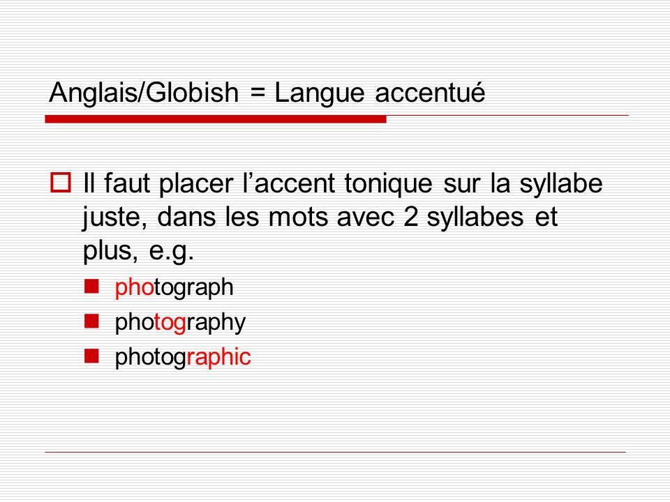 Anglais/Globish = Langue accentué Il faut placer laccent tonique sur la syllabe juste, dans les mots avec 2 syllabes et plus, e.g. photograph photogra