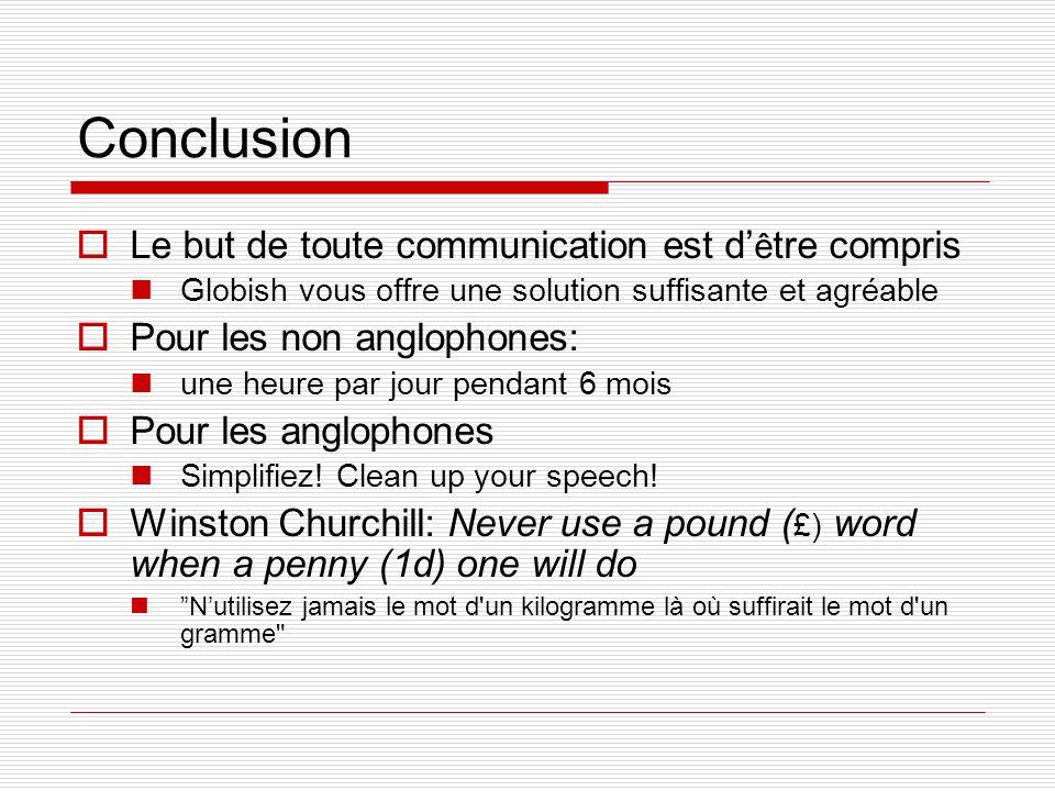 Conclusion Le but de toute communication est d ê tre compris Globish vous offre une solution suffisante et agréable Pour les non anglophones: une heur