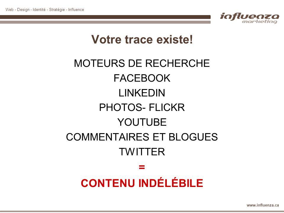 Web - Design - Identité - Stratégie - Influence www.influenza.ca Votre trace existe! MOTEURS DE RECHERCHE FACEBOOK LINKEDIN PHOTOS- FLICKR YOUTUBE COM